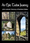 Epic Tudor Journey, An - John Lelands' Itinerary of Northern Wales